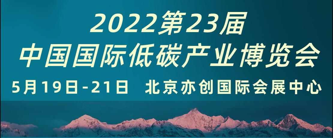 低碳展   2022第23届中国国际低碳产业博览会5月19-21日北京亦创国际会展中心召开